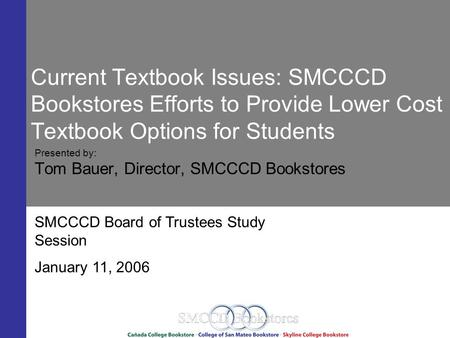 Current Textbook Issues: SMCCCD Bookstores Efforts to Provide Lower Cost Textbook Options for Students Presented by: Tom Bauer, Director, SMCCCD Bookstores.