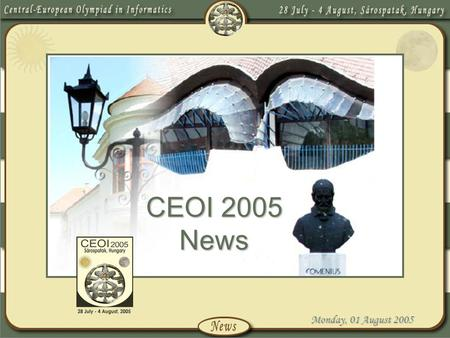 Monday, 01 August 2005 CEOI 2005 News. Monday, 01 August 2005 Introduction We are honoured to have been asked to host the 12 th Central-European Olympiad.