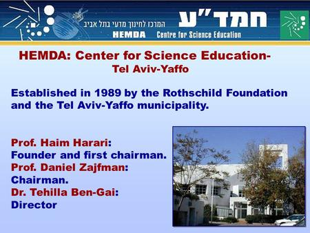 HEMDA: Center for Science Education- Tel Aviv-Yaffo Established in 1989 by the Rothschild Foundation and the Tel Aviv-Yaffo municipality. Prof. Haim Harari: