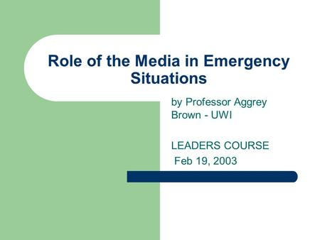 Role of the Media in Emergency Situations by Professor Aggrey Brown - UWI LEADERS COURSE Feb 19, 2003.