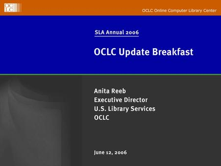 OCLC Online Computer Library Center SLA Annual 2006 OCLC Update Breakfast Anita Reeb Executive Director U.S. Library Services June 12, 2006.