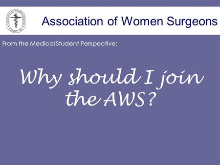 Association of Women Surgeons Why should I join the AWS? From the Medical Student Perspective: