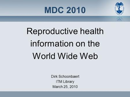 MDC 2010 Reproductive health information on the World Wide Web Dirk Schoonbaert ITM Library March 25, 2010.