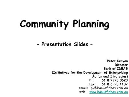 Community Planning - Presentation Slides – Peter Kenyon Director Bank of IDEAS (Initiatives for the Development of Enterprising Action and Strategies)