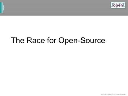 ]project-opem[ 2008, Title / Speaker / 1 The Race for Open-Source.