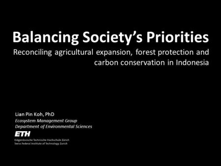 Lian Pin Koh, PhD Ecosystem Management Group Department of Environmental Sciences Balancing Societys Priorities Reconciling agricultural expansion, forest.
