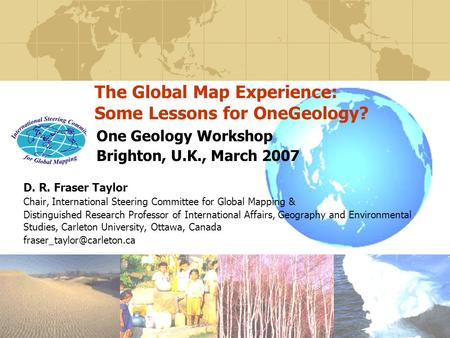 The Global Map Experience: Some Lessons for OneGeology? One Geology Workshop Brighton, U.K., March 2007 D. R. Fraser Taylor Chair, International Steering.