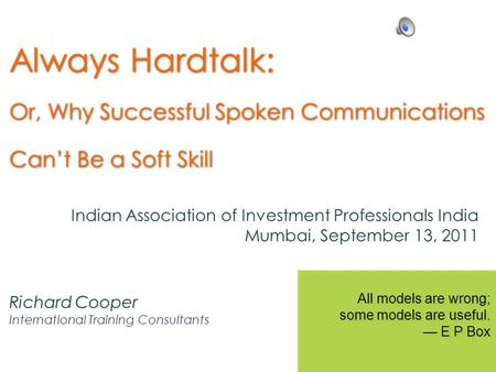 Always Hardtalk: Or, Why Successful Spoken Communications Cant Be a Soft Skill Richard Cooper International Training Consultants All models are wrong;