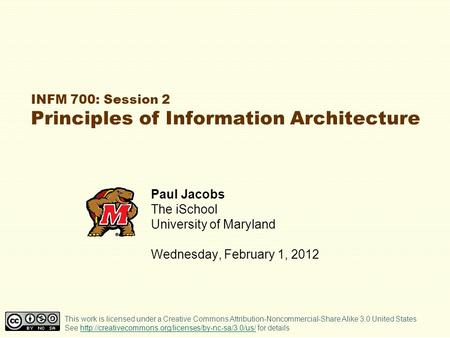 INFM 700: Session 2 Principles of Information Architecture Paul Jacobs The iSchool University of Maryland Wednesday, February 1, 2012 This work is licensed.