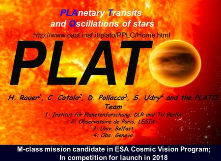 PLAnetary Transits and Oscillations of stars H. Rauer 1, C. Catala 2, D. Pollacco 3, S. Udry 4 and the PLATO Team 1: Institut für Planetenforschung, DLR.