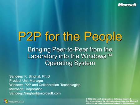 P2P for the People Bringing Peer-to-Peer from the Laboratory into the Windows Operating System Sandeep K. Singhal, Ph.D Product Unit Manager Windows P2P.