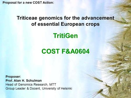 Triticeae genomics for the advancement of essential European crops TritiGen COST F&A0604 Proposal for a new COST Action: Proposer: Prof. Alan H. Schulman.