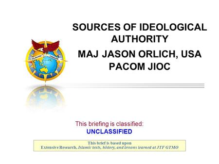 SOURCES OF IDEOLOGICAL AUTHORITY MAJ JASON ORLICH, USA PACOM JIOC This briefing is classified: UNCLASSIFIED This brief is based upon Extensive Research,