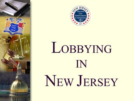 L OBBYING IN N EW J ERSEY. What is Lobbying in New Jersey? Lobbying occurs when there is an attempt to influence: Legislation Regulations Governmental.