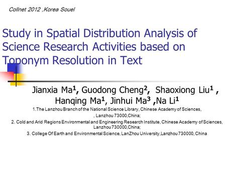 Study in Spatial Distribution Analysis of Science Research Activities based on Toponym Resolution in Text Jianxia Ma 1, Guodong Cheng 2, Shaoxiong Liu.