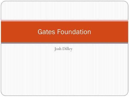 Josh Dilley Gates Foundation. Trustees and Goals of the Foundation - Driven by the interests and passions of the Gates family - Reduce poverty and enhance.