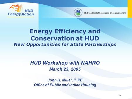 1 Energy Efficiency and Conservation at HUD New Opportunities for State Partnerships HUD Workshop with NAHRO March 23, 2005 John H. Miller, II, PE Office.