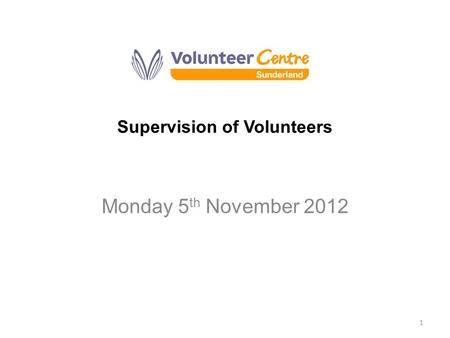 Supervision of Volunteers Monday 5 th November 2012 1.