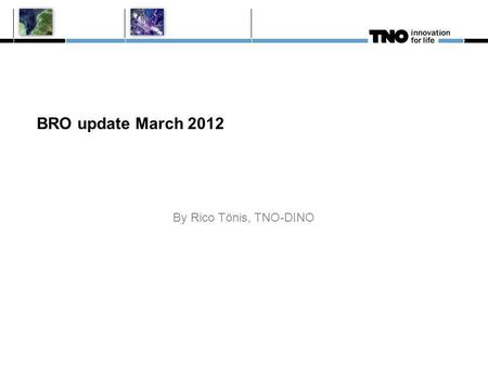 BRO update March 2012 By Rico Tönis, TNO-DINO. BRO update since September 2011 BRO project consists of 20 so called data projects + the ICT realization.