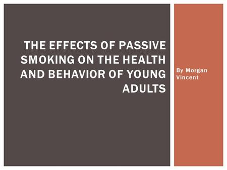 By Morgan Vincent THE EFFECTS OF PASSIVE SMOKING ON THE HEALTH AND BEHAVIOR OF YOUNG ADULTS.