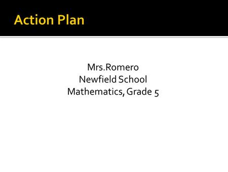 Mrs.Romero Newfield School Mathematics, Grade 5. Adopt 21 st century teaching approaches to enhance students appreciation of mathematics.