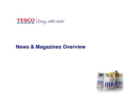 News & Magazines Overview. Agenda Tesco Team & roles Overview of last 12 months Key focus areas 2013-4.