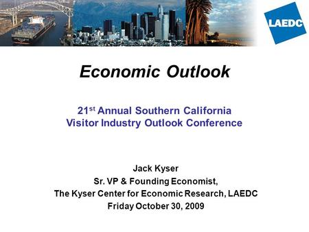 Economic Outlook 21 st Annual Southern California Visitor Industry Outlook Conference Jack Kyser Sr. VP & Founding Economist, The Kyser Center for Economic.