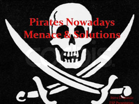 Steve DAiutolo FSP Presentation. Questions to Engage Deep Thought Are todays pirates participating in piracy for the same reasons as the classic pirates.