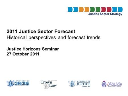 Justice Sector Strategy 2011 Justice Sector Forecast Historical perspectives and forecast trends Justice Horizons Seminar 27 October 2011.