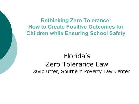 Rethinking Zero Tolerance: How to Create Positive Outcomes for Children while Ensuring School Safety Floridas Zero Tolerance Law David Utter, Southern.