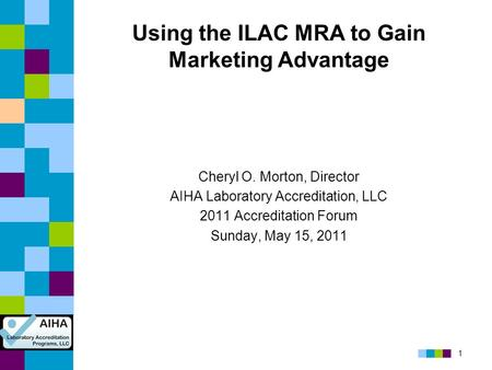 1 Using the ILAC MRA to Gain Marketing Advantage Cheryl O. Morton, Director AIHA Laboratory Accreditation, LLC 2011 Accreditation Forum Sunday, May 15,