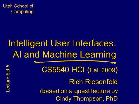 Utah School of Computing Intelligent User Interfaces: AI and Machine Learning CS5540 HCI ( Fall 2009 ) Rich Riesenfeld (based on a guest lecture by Cindy.