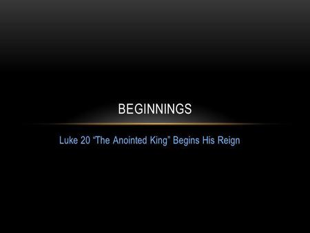 Luke 20 The Anointed King Begins His Reign BEGINNINGS.
