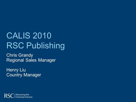 CALIS 2010 RSC Publishing Chris Grandy Regional Sales Manager Henry Liu Country Manager.
