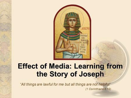 Effect of Media: Learning from the Story of Joseph All things are lawful for me but all things are not helpful (1 Corinthians 6:12)