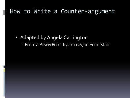 How to Write a Counter-argument Adapted by Angela Carrington From a PowerPoint by ama267 of Penn State.