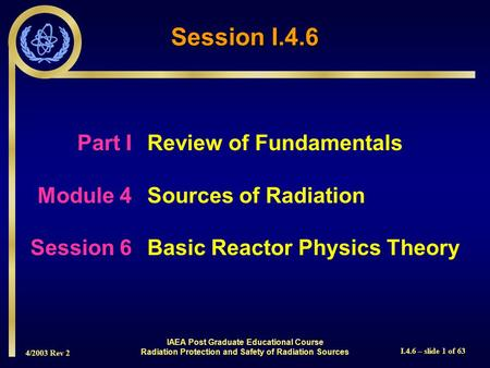 4/2003 Rev 2 I.4.6 – slide 1 of 63 Session I.4.6 Part I Review of Fundamentals Module 4Sources of Radiation Session 6Basic Reactor Physics Theory IAEA.