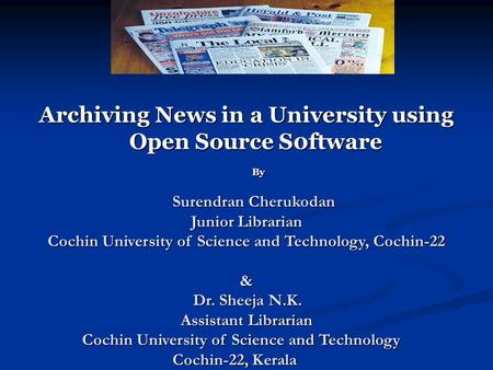 Archiving News in a University using Open Source S0ftware By Surendran Cherukodan Junior Librarian Cochin University of Science and Technology, Cochin-22.