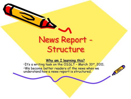 News Report - Structure News Report - Structure Why am I learning this? Its a writing task on the OSSLT – March 31 st, 2011.Its a writing task on the OSSLT.