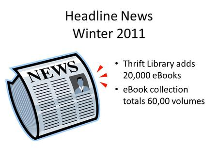Headline News Winter 2011 Thrift Library adds 20,000 eBooks eBook collection totals 60,00 volumes.