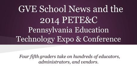 GVE School News and the 2014 PETE&C Pennsylvania Education Technology Expo & Conference Four fifth graders take on hundreds of educators, administrators,