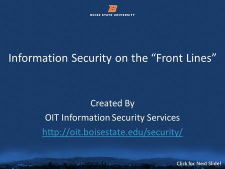 © 2012 Boise State University1 Click for Next Slide! Information Security on the Front Lines Created By OIT Information Security Services