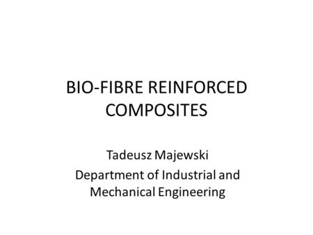 BIO-FIBRE REINFORCED COMPOSITES Tadeusz Majewski Department of Industrial and Mechanical Engineering.