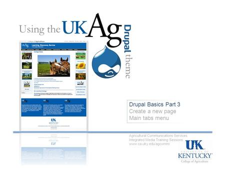 Drupal Basics Part 3 Create a new page Main tabs menu Using the theme Agricultural Communications Services Integrated Media Training Sessions www.ca.uky.edu/agcomm/