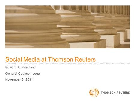 Social Media at Thomson Reuters Edward A. Friedland General Counsel, Legal November 3, 2011.