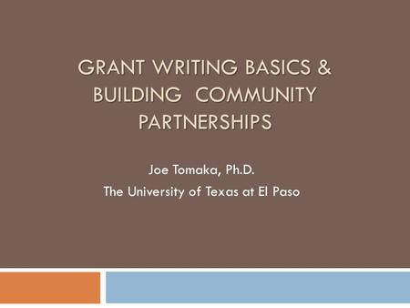 GRANT WRITING BASICS & BUILDING COMMUNITY PARTNERSHIPS Joe Tomaka, Ph.D. The University of Texas at El Paso.