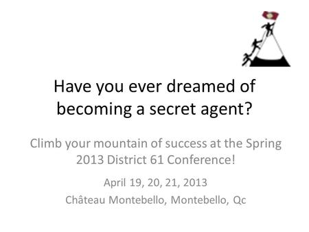 Have you ever dreamed of becoming a secret agent? Climb your mountain of success at the Spring 2013 District 61 Conference! April 19, 20, 21, 2013 Château.