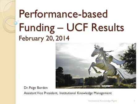 Performance-based Funding – UCF Results February 20, 2014 Dr. Paige Borden Assistant Vice President, Institutional Knowledge Management 1Institutional.