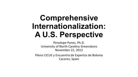 Comprehensive Internationalization: A U.S. Perspective Penelope Pynes, Ph.D. University of North Carolina Greensboro November 22, 2013 Pleno CICUE y Encuentro.