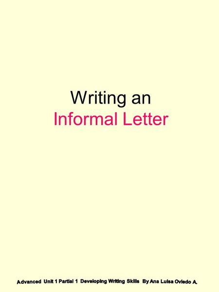 Writing an Informal Letter. An informal letter is the one you may write to your family, friends, classmates or any other people you know well. What is.
